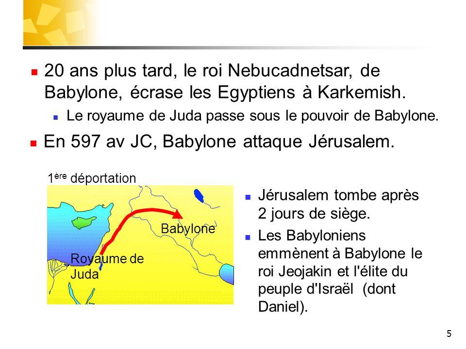 5 Babylone Royaume de Juda 1 ère déportation En 597 av JC, Babylone attaque Jérusalem. Jérusalem tombe après 2 jours de siège. Les Babyloniens emmènen