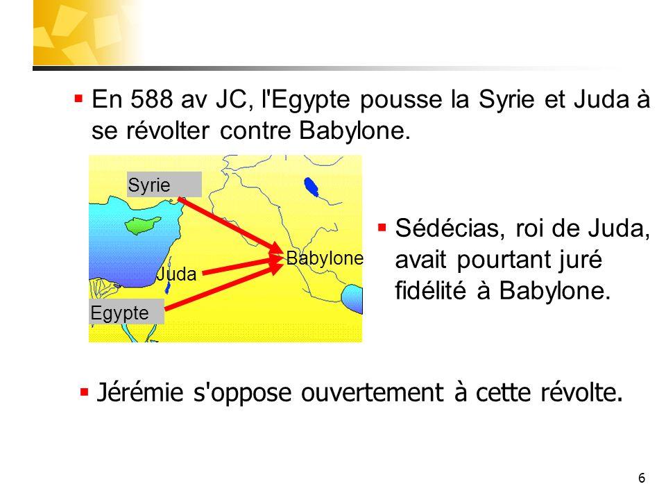 6 En 588 av JC, l'Egypte pousse la Syrie et Juda à se révolter contre Babylone. Jérémie s'oppose ouvertement à cette révolte. Juda Egypte Syrie Babylo