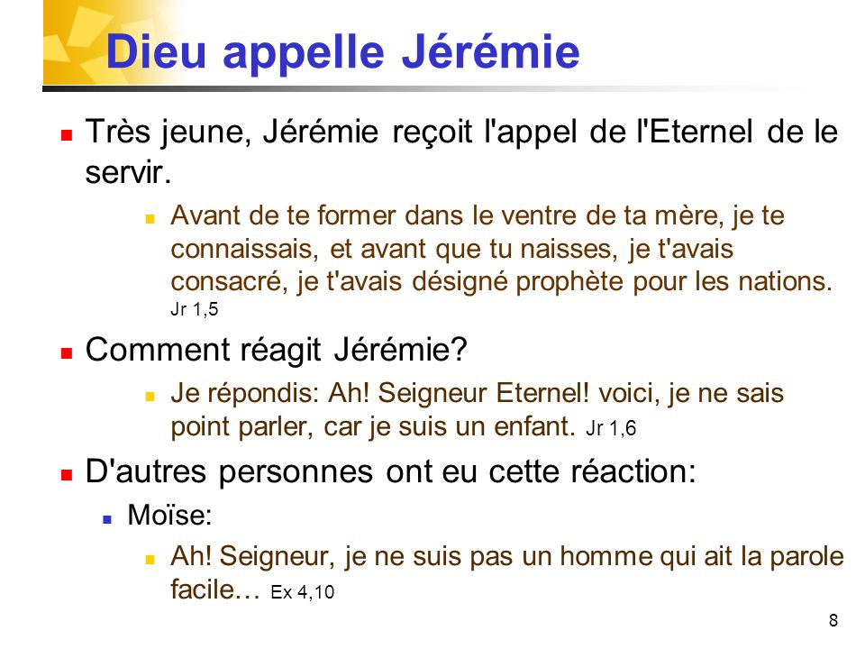 8 Dieu appelle Jérémie Très jeune, Jérémie reçoit l'appel de l'Eternel de le servir. Avant de te former dans le ventre de ta mère, je te connaissais,