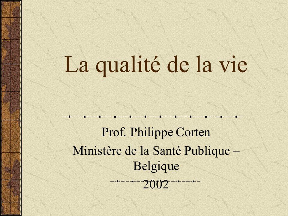 La qualité de la vie Prof. Philippe Corten Ministère de la Santé Publique – Belgique 2002