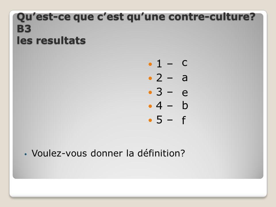 Quest-ce que cest quune contre-culture? В3 les resultats Voulez-vous donner la définition? 1 – 2 – 3 – 4 – 5 – c a e b f