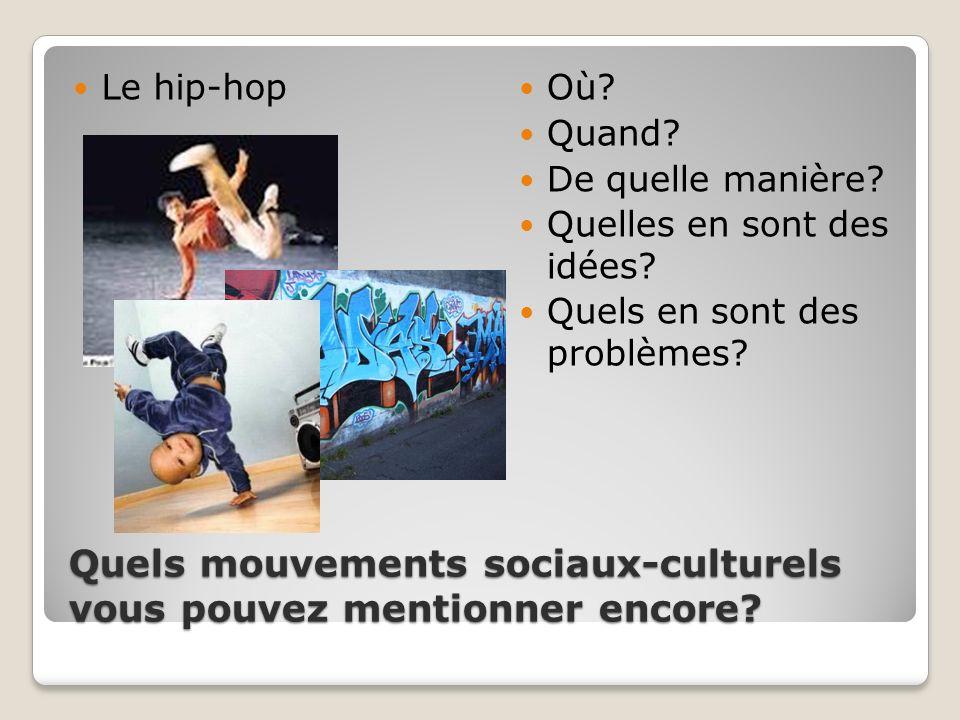 Quels mouvements sociaux-culturels vous pouvez mentionner encore? Le hip-hop Où? Quand? De quelle manière? Quelles en sont des idées? Quels en sont de