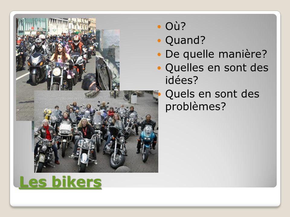 Les bikers Les bikers Où? Quand? De quelle manière? Quelles en sont des idées? Quels en sont des problèmes?