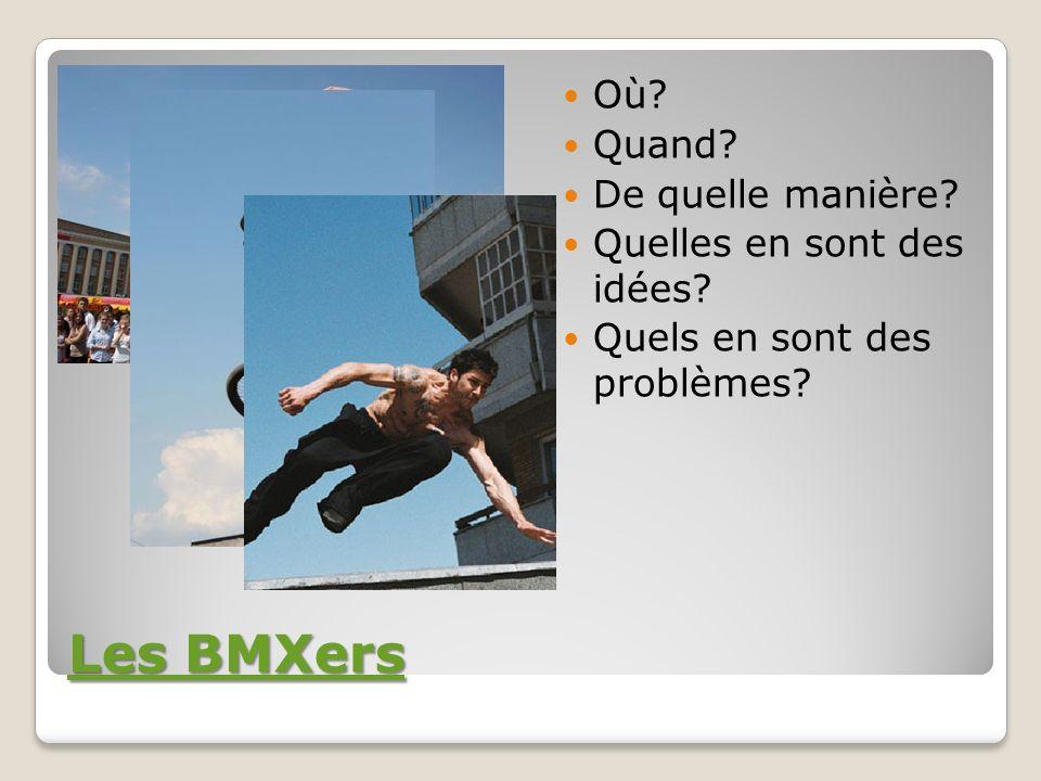 Les BMXers Les BMXers Où? Quand? De quelle manière? Quelles en sont des idées? Quels en sont des problèmes?
