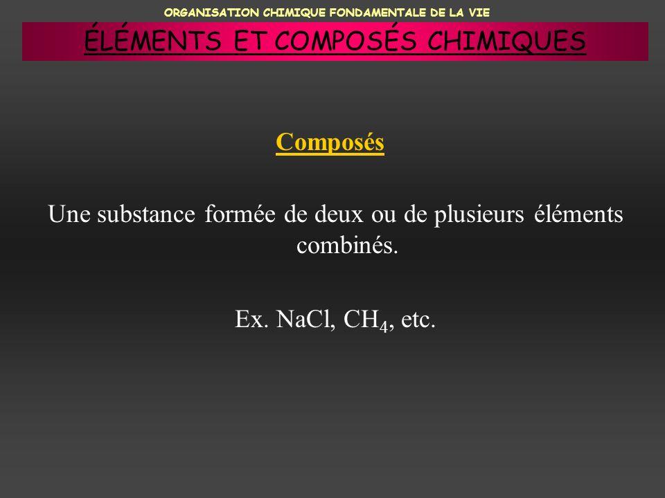 ORGANISATION CHIMIQUE FONDAMENTALE DE LA VIE Composés Une substance formée de deux ou de plusieurs éléments combinés. Ex. NaCl, CH 4, etc. ÉLÉMENTS ET