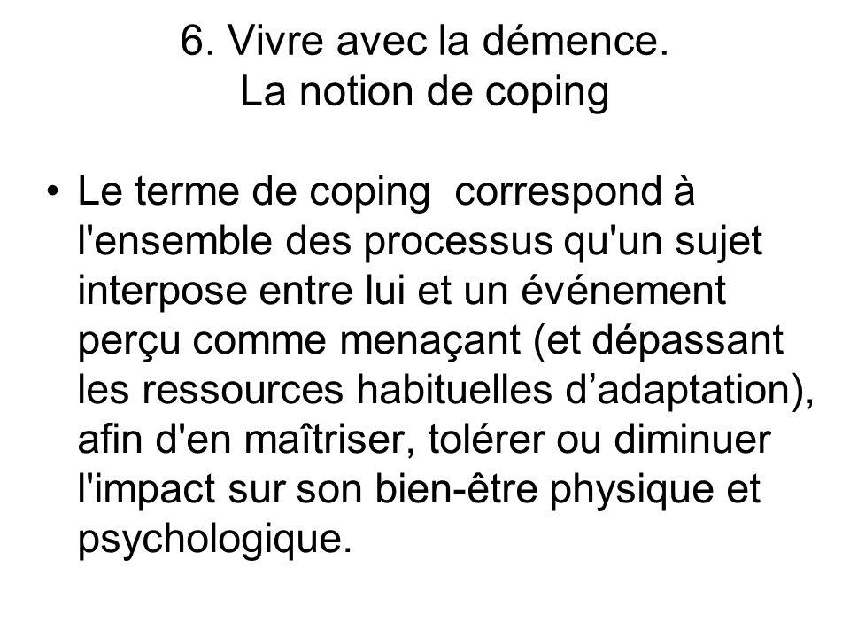 6. Vivre avec la démence. La notion de coping Le terme de coping correspond à l'ensemble des processus qu'un sujet interpose entre lui et un événement