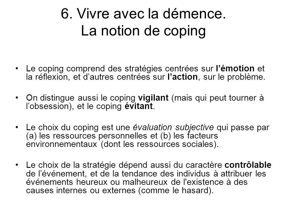 6. Vivre avec la démence. La notion de coping Le coping comprend des stratégies centrées sur lémotion et la réflexion, et dautres centrées sur laction