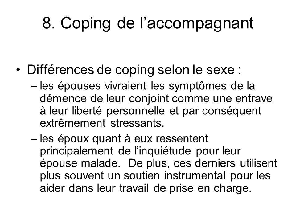 8. Coping de laccompagnant Différences de coping selon le sexe : –les épouses vivraient les symptômes de la démence de leur conjoint comme une entrave