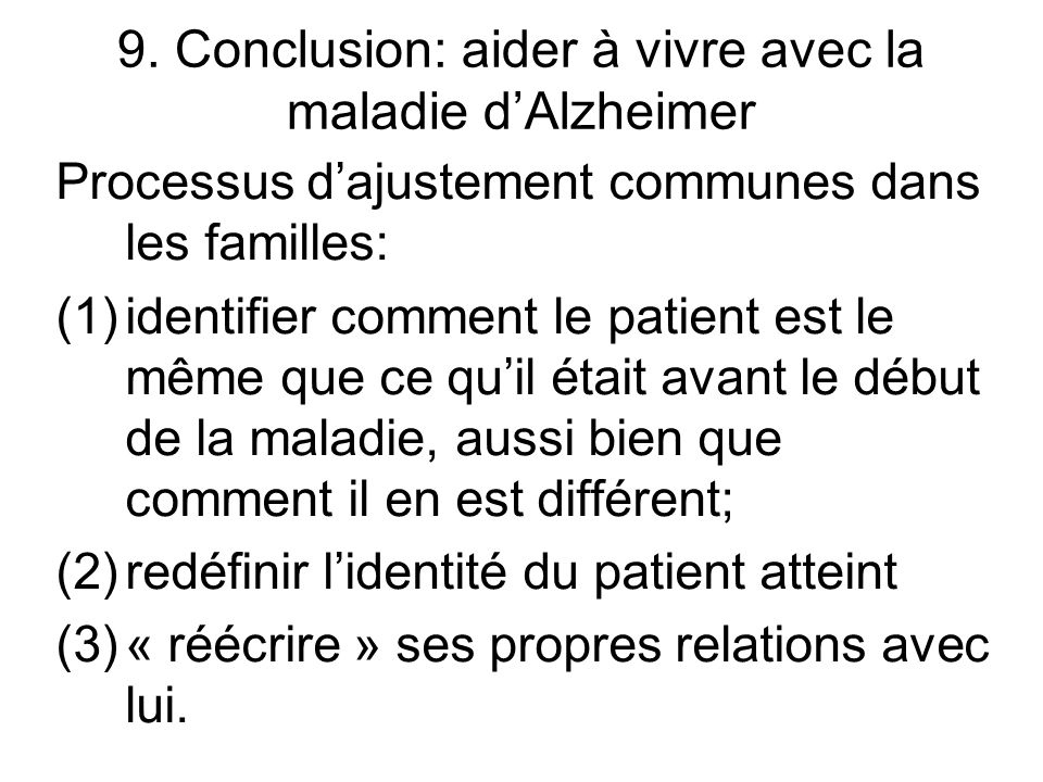 9. Conclusion: aider à vivre avec la maladie dAlzheimer Processus dajustement communes dans les familles: (1)identifier comment le patient est le même