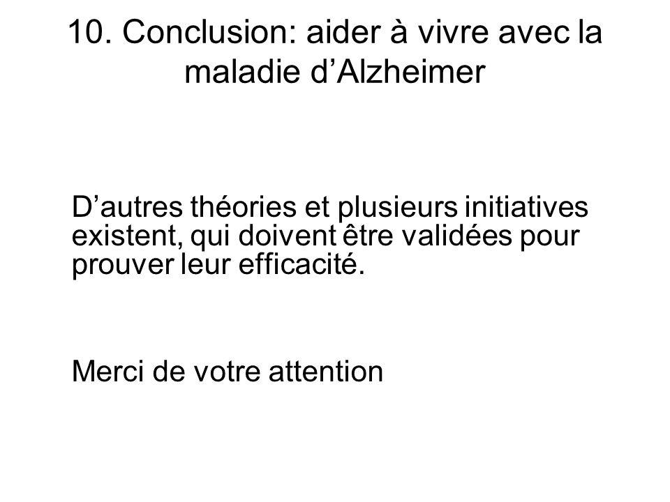 10. Conclusion: aider à vivre avec la maladie dAlzheimer Dautres théories et plusieurs initiatives existent, qui doivent être validées pour prouver le