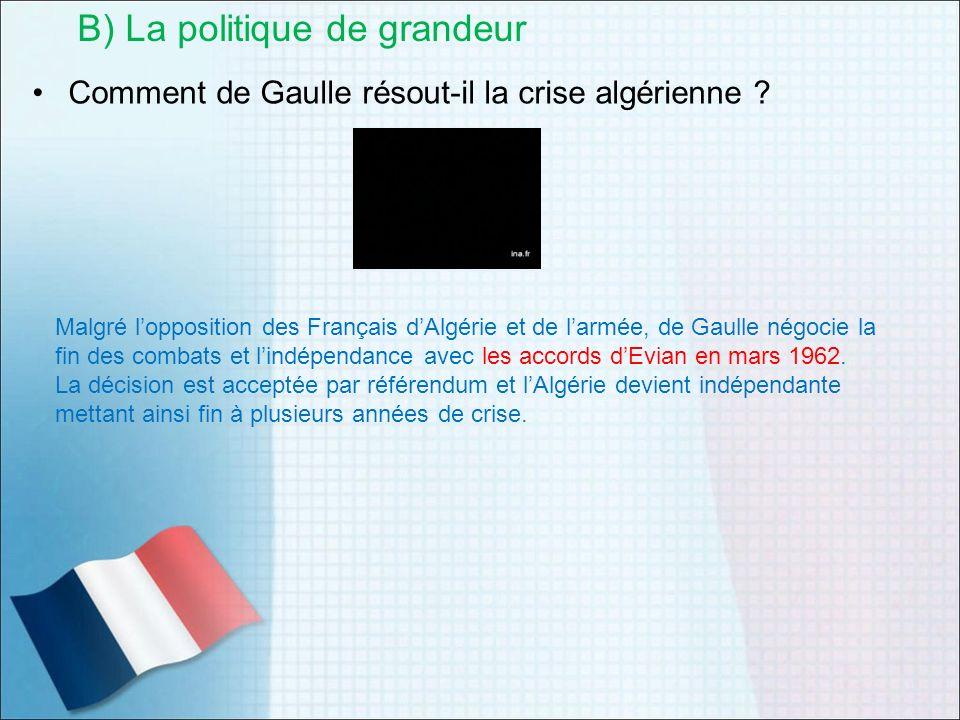 Comment de Gaulle résout-il la crise algérienne ? B) La politique de grandeur Malgré lopposition des Français dAlgérie et de larmée, de Gaulle négocie