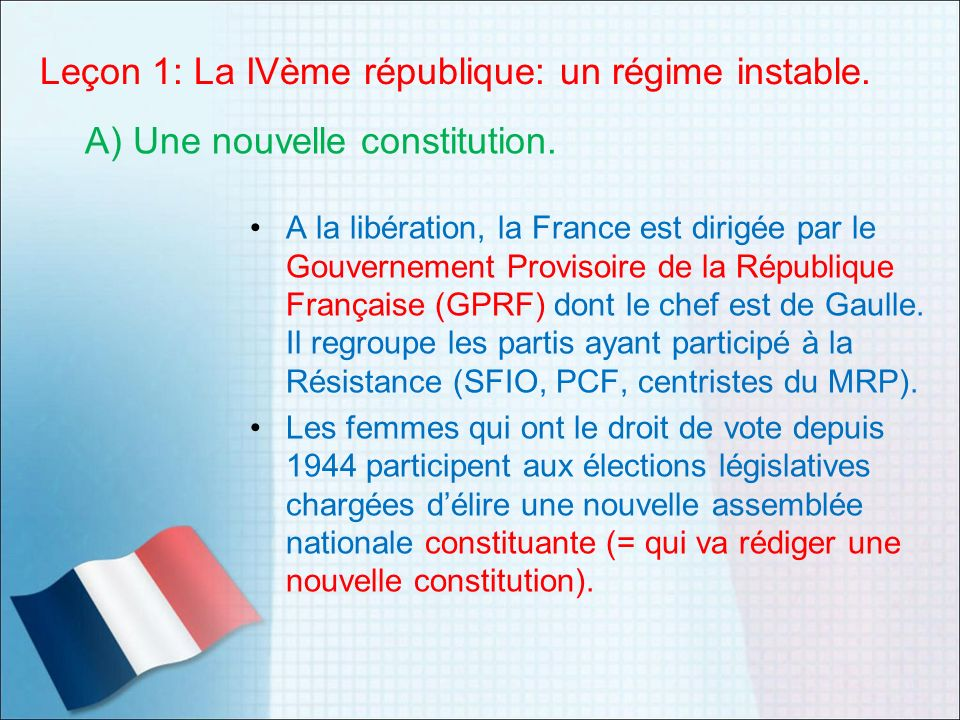 Leçon 1: La IVème république: un régime instable. A la libération, la France est dirigée par le Gouvernement Provisoire de la République Française (GP