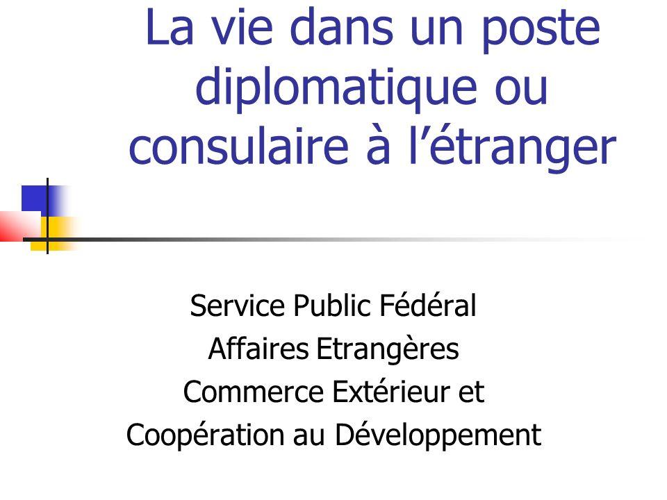 La vie dans un poste diplomatique ou consulaire à létranger Service Public Fédéral Affaires Etrangères Commerce Extérieur et Coopération au Développem