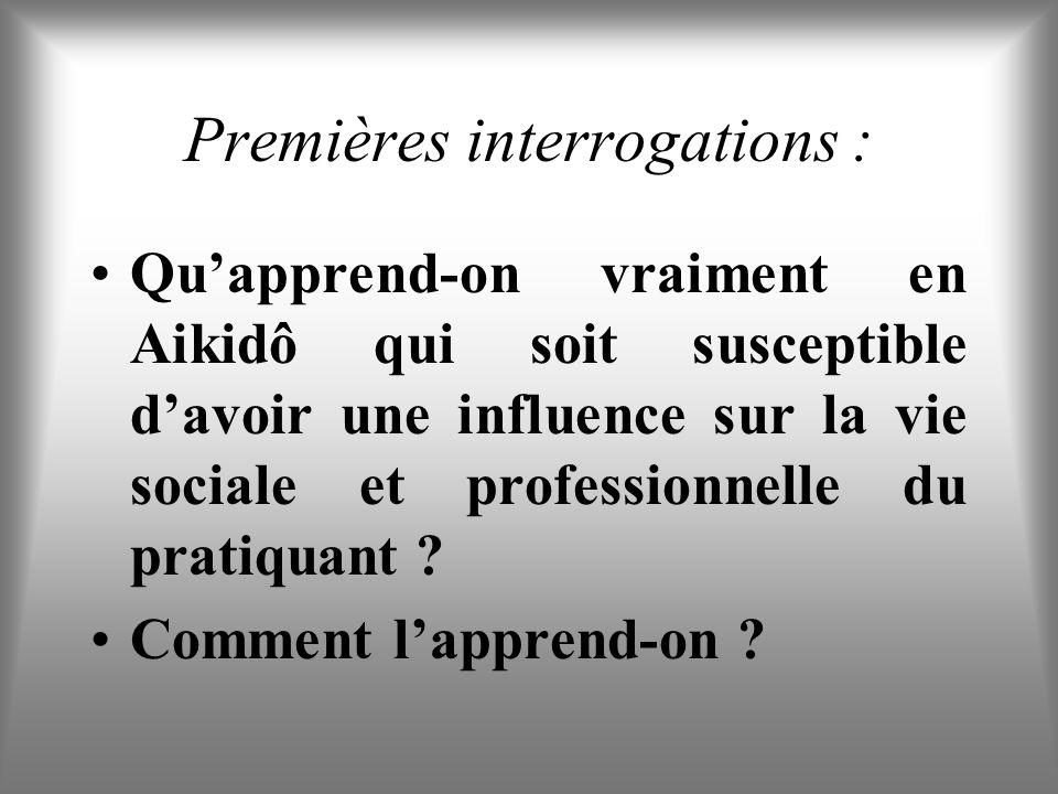 Premières interrogations : Quapprend-on vraiment en Aikidô qui soit susceptible davoir une influence sur la vie sociale et professionnelle du pratiquant .