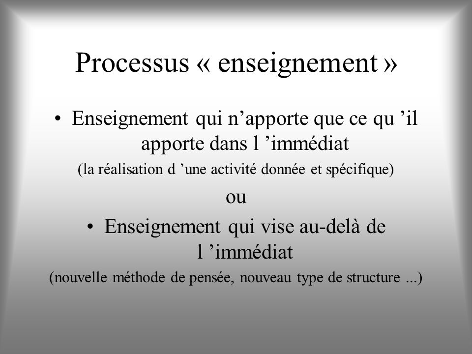 Processus « enseignement » Enseignement qui napporte que ce qu il apporte dans l immédiat (la réalisation d une activité donnée et spécifique) ou Enseignement qui vise au-delà de l immédiat (nouvelle méthode de pensée, nouveau type de structure...)