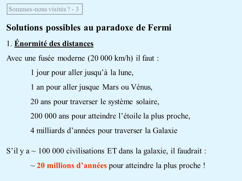 Solutions possibles au paradoxe de Fermi 1. Énormité des distances Avec une fusée moderne (20 000 km/h) il faut : 1 jour pour aller jusquà la lune, 1