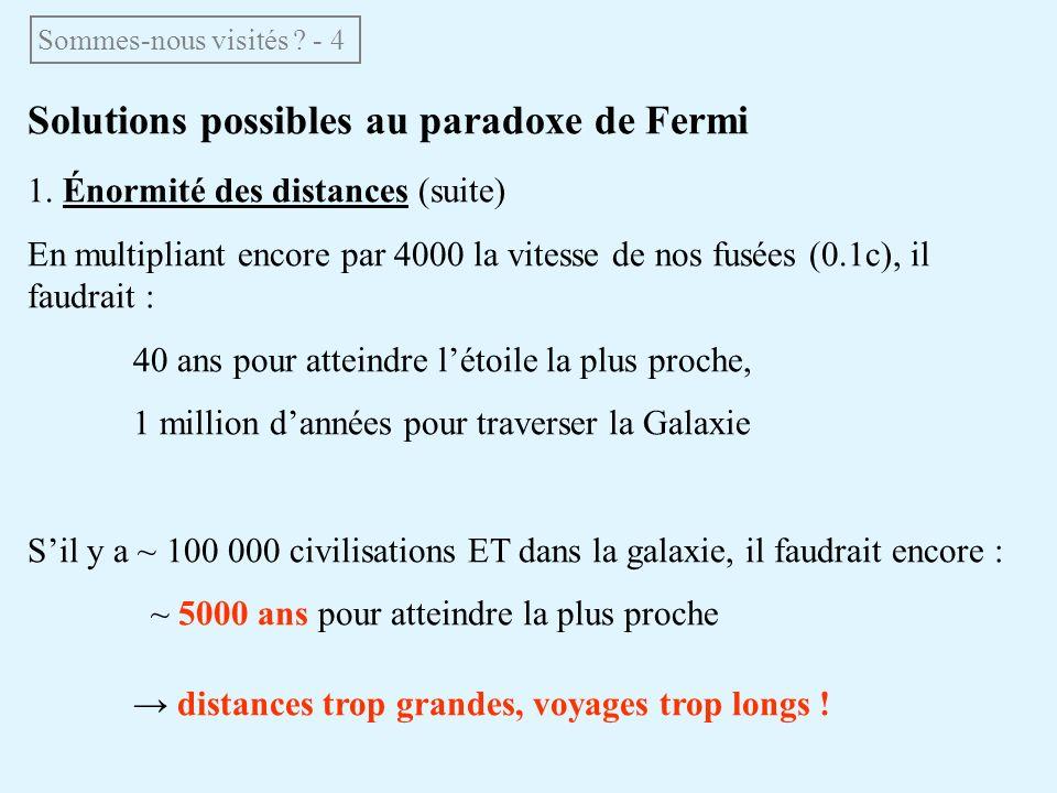 Solutions possibles au paradoxe de Fermi 1. Énormité des distances (suite) En multipliant encore par 4000 la vitesse de nos fusées (0.1c), il faudrait