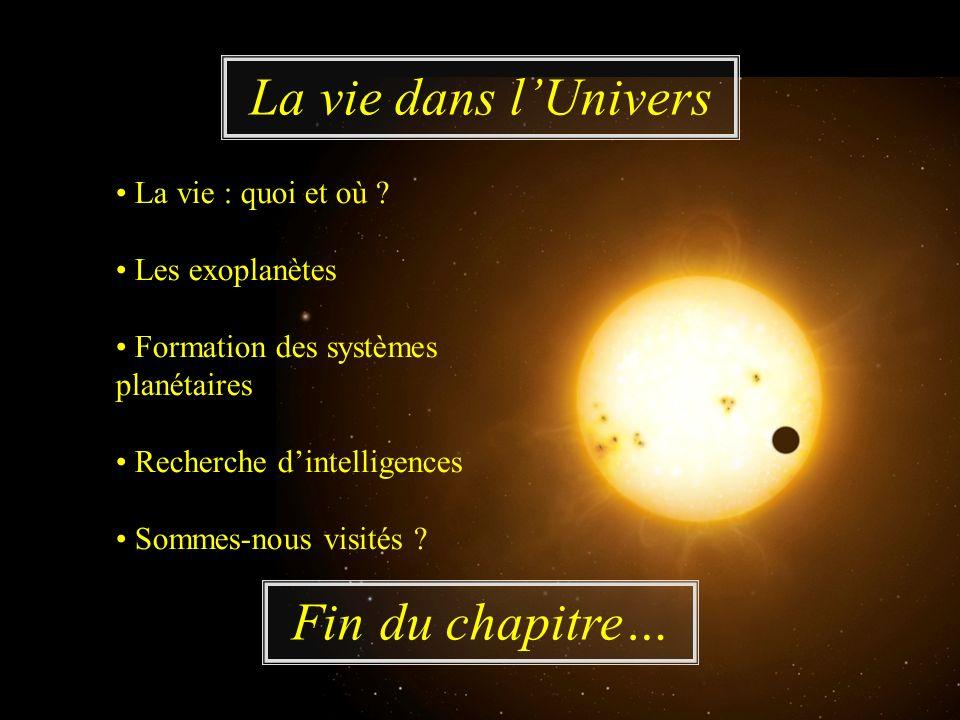 Fin du chapitre… La vie dans lUnivers La vie : quoi et où ? Les exoplanètes Formation des systèmes planétaires Recherche dintelligences Sommes-nous vi