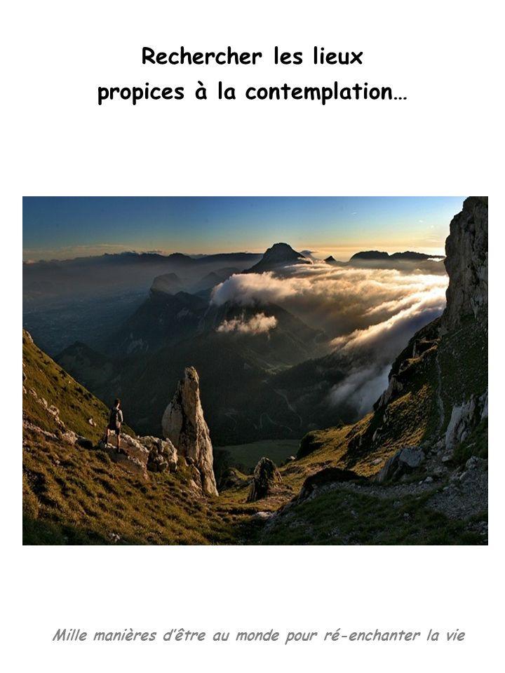 Mille manières dêtre au monde pour ré-enchanter la vie Rechercher les lieux propices à la contemplation…