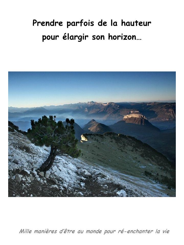 Mille manières dêtre au monde pour ré-enchanter la vie Prendre parfois de la hauteur pour élargir son horizon…