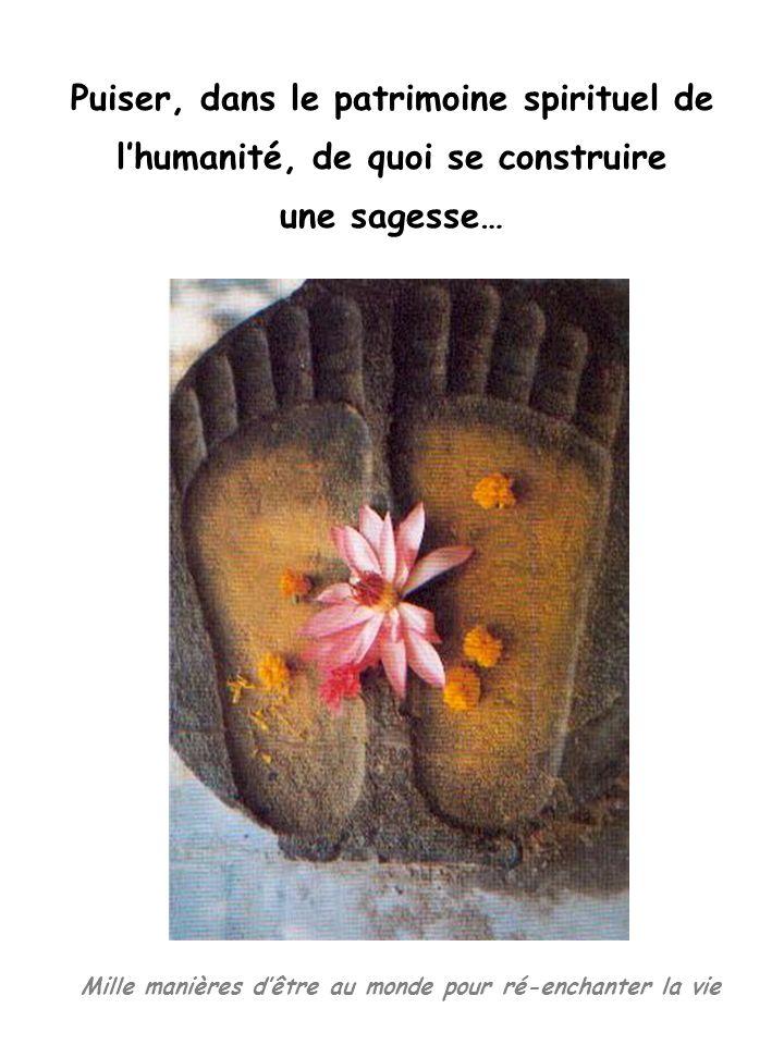 Mille manières dêtre au monde pour ré-enchanter la vie Puiser, dans le patrimoine spirituel de lhumanité, de quoi se construire une sagesse…