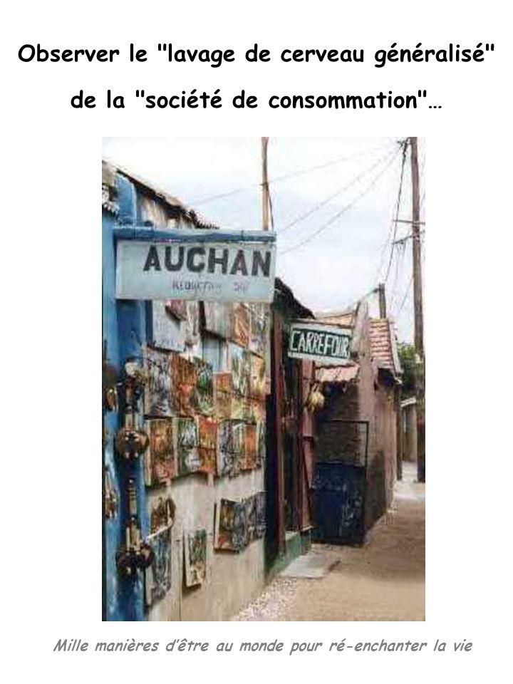Mille manières dêtre au monde pour ré-enchanter la vie Observer le lavage de cerveau généralisé de la société de consommation …