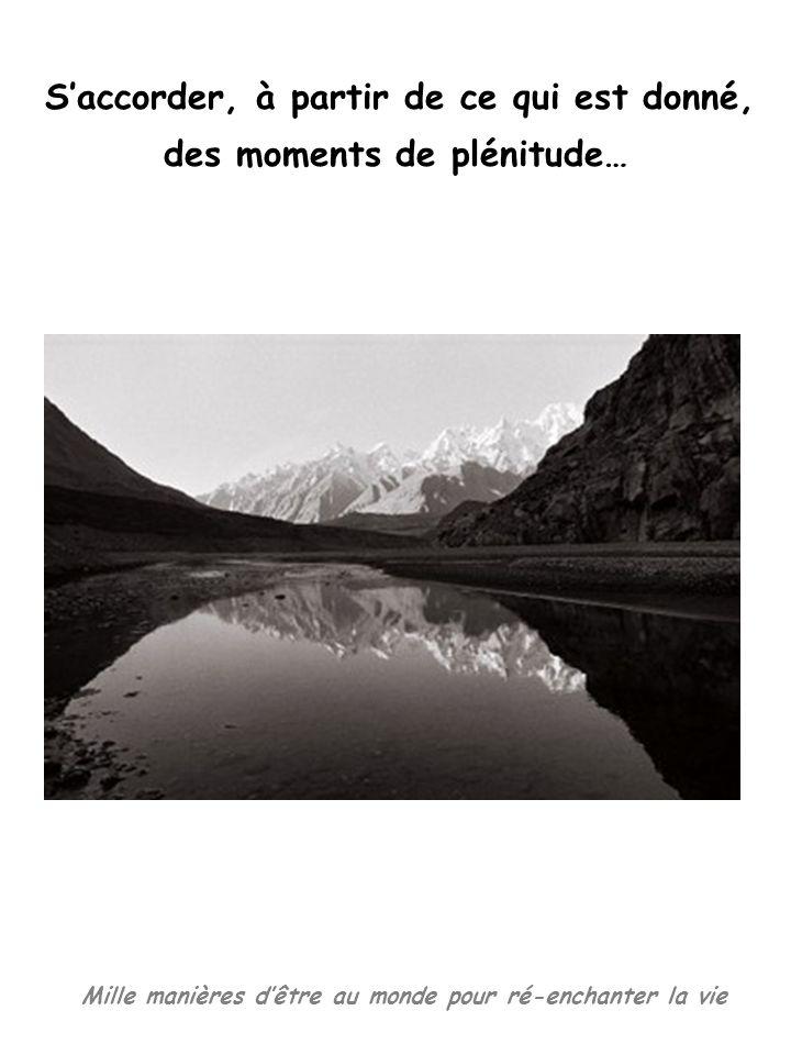 Mille manières dêtre au monde pour ré-enchanter la vie Saccorder, à partir de ce qui est donné, des moments de plénitude…
