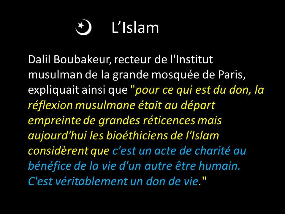 LIslam Dalil Boubakeur, recteur de l Institut musulman de la grande mosquée de Paris, expliquait ainsi que pour ce qui est du don, la réflexion musulmane était au départ empreinte de grandes réticences mais aujourd hui les bioéthiciens de l Islam considèrent que c est un acte de charité au bénéfice de la vie d un autre être humain.