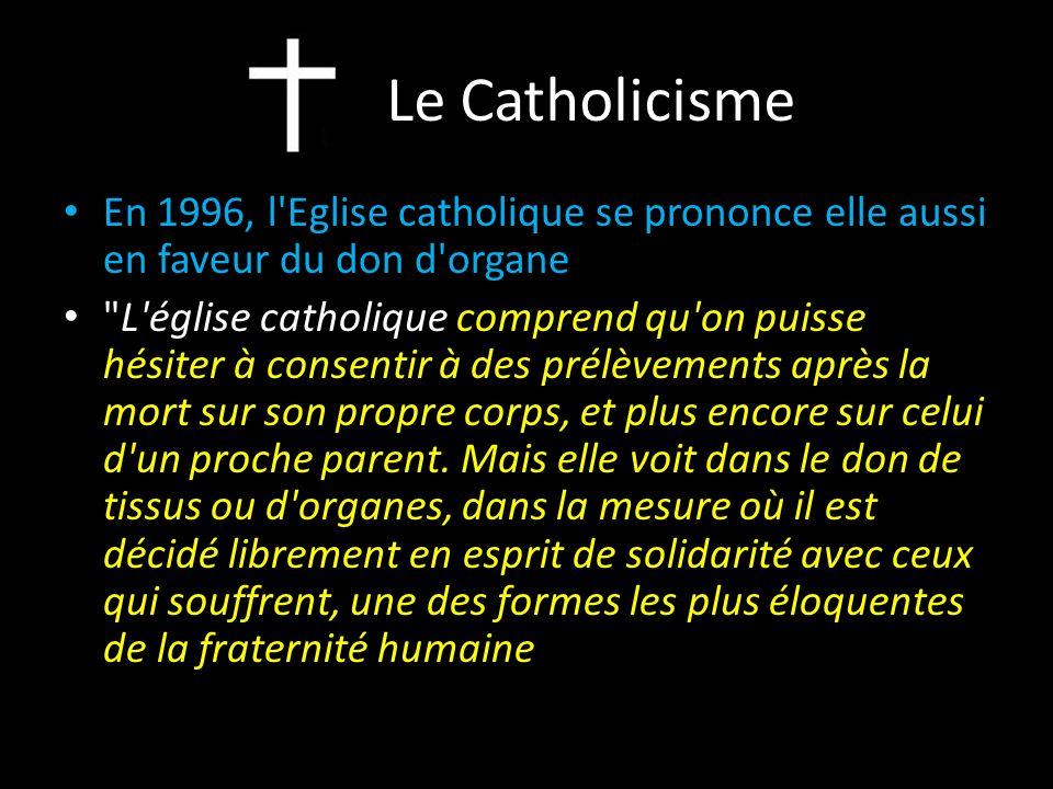 Le Catholicisme En 1996, l Eglise catholique se prononce elle aussi en faveur du don d organe L église catholique comprend qu on puisse hésiter à consentir à des prélèvements après la mort sur son propre corps, et plus encore sur celui d un proche parent.