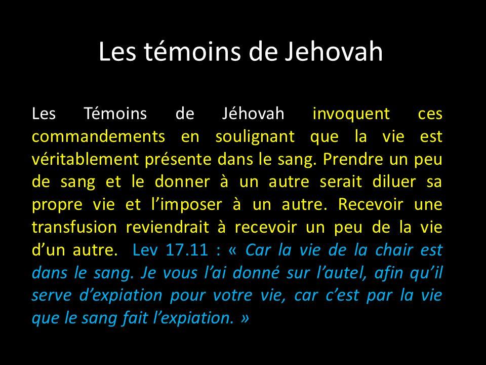 Les témoins de Jehovah Les Témoins de Jéhovah invoquent ces commandements en soulignant que la vie est véritablement présente dans le sang.