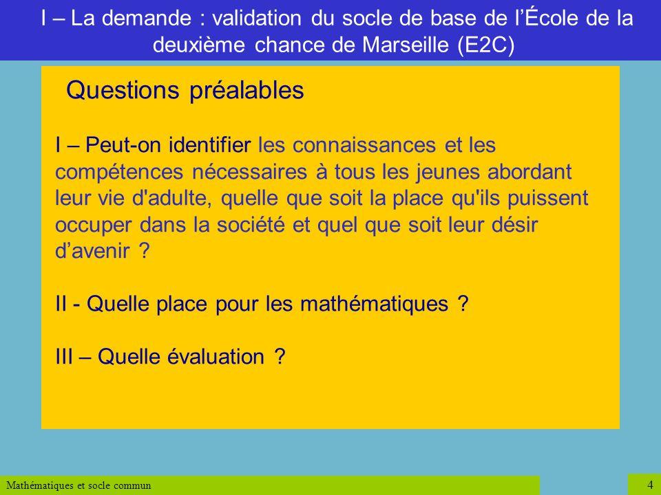 Mathématiques et socle commun 4 I – La demande : validation du socle de base de lÉcole de la deuxième chance de Marseille (E2C) Questions préalables I