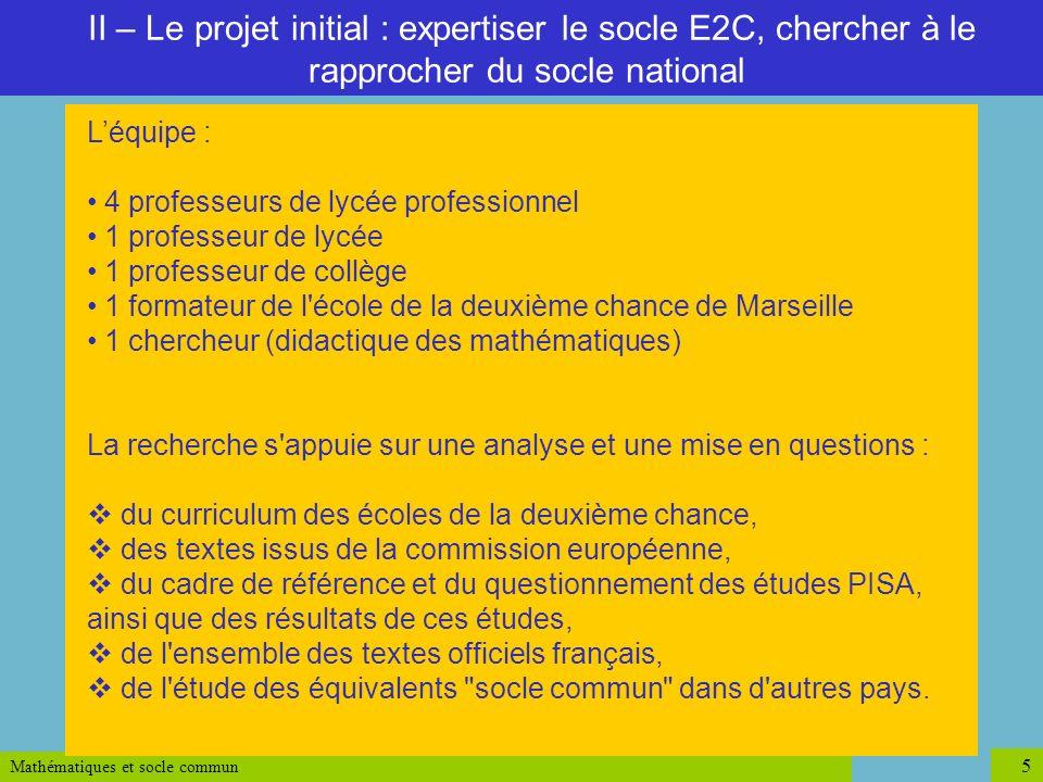 Mathématiques et socle commun 5 II – Le projet initial : expertiser le socle E2C, chercher à le rapprocher du socle national Léquipe : 4 professeurs d