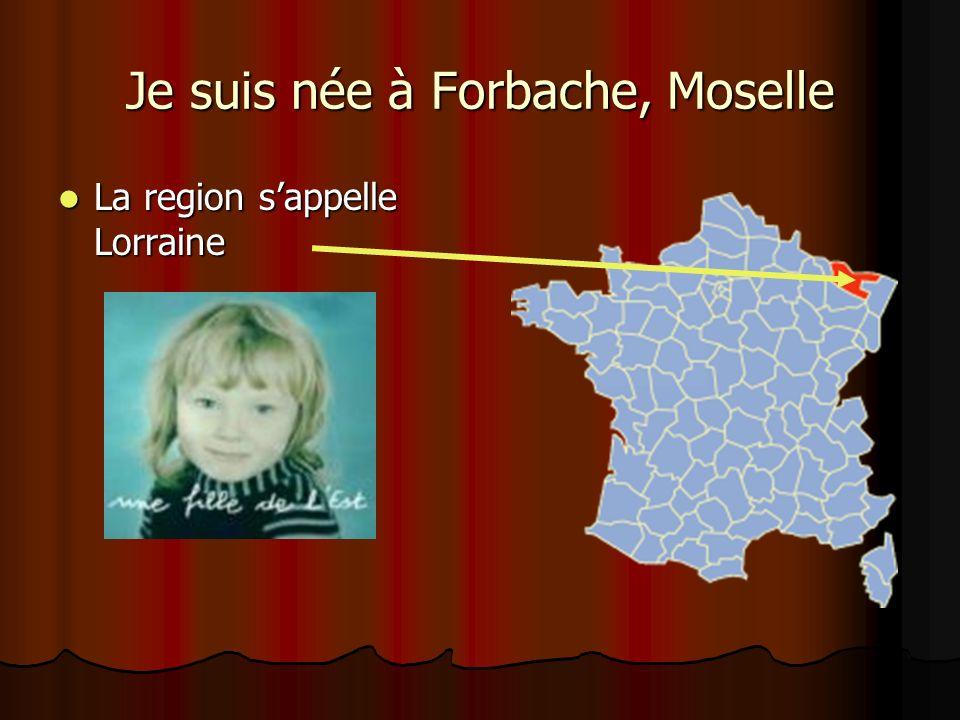 Je suis née à Forbache, Moselle La region sappelle Lorraine La region sappelle Lorraine