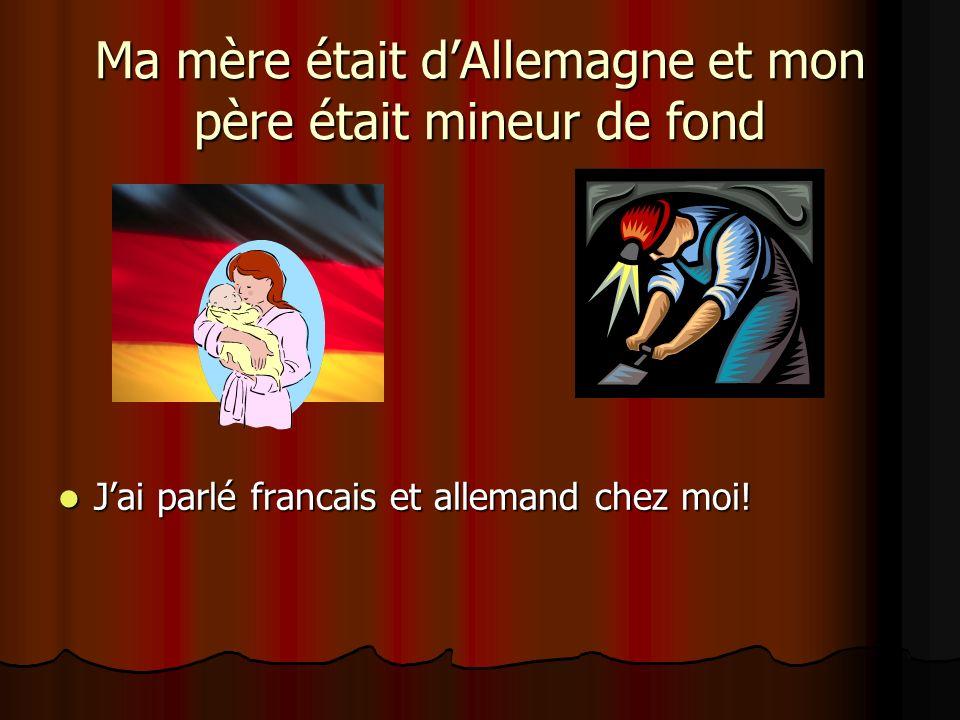 Ma mère était dAllemagne et mon père était mineur de fond Jai parlé francais et allemand chez moi! Jai parlé francais et allemand chez moi!