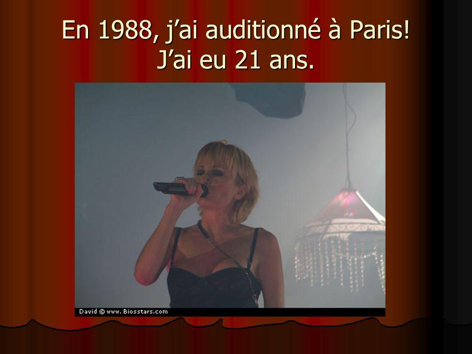 En 1988, jai auditionné à Paris! Jai eu 21 ans.
