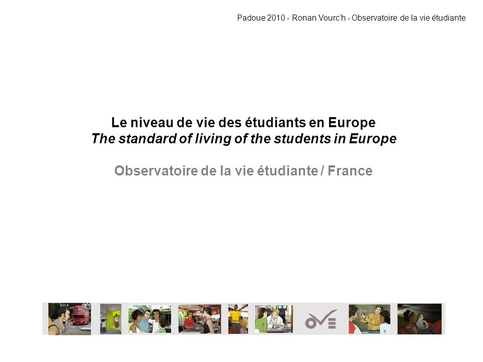 Le niveau de vie des étudiants en Europe The standard of living of the students in Europe Observatoire de la vie étudiante / France Padoue 2010 - Ronan Vourch - Observatoire de la vie étudiante