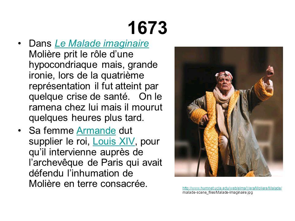 1673 Dans Le Malade imaginaire Molière prit le rôle dune hypocondriaque mais, grande ironie, lors de la quatrième représentation il fut atteint par qu