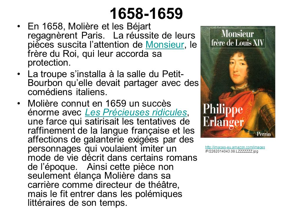 1658-1659 En 1658, Molière et les Béjart regagnèrent Paris. La réussite de leurs pièces suscita lattention de Monsieur, le frère du Roi, qui leur acco