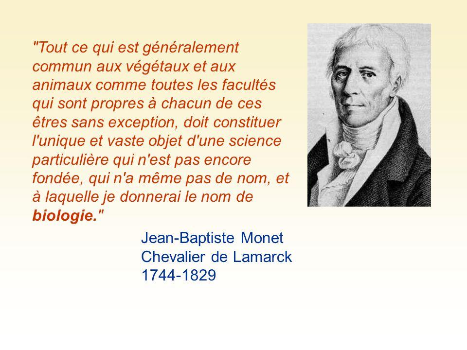 Tout ce qui est généralement commun aux végétaux et aux animaux comme toutes les facultés qui sont propres à chacun de ces êtres sans exception, doit constituer l unique et vaste objet d une science particulière qui n est pas encore fondée, qui n a même pas de nom, et à laquelle je donnerai le nom de biologie. Jean-Baptiste Monet Chevalier de Lamarck 1744-1829
