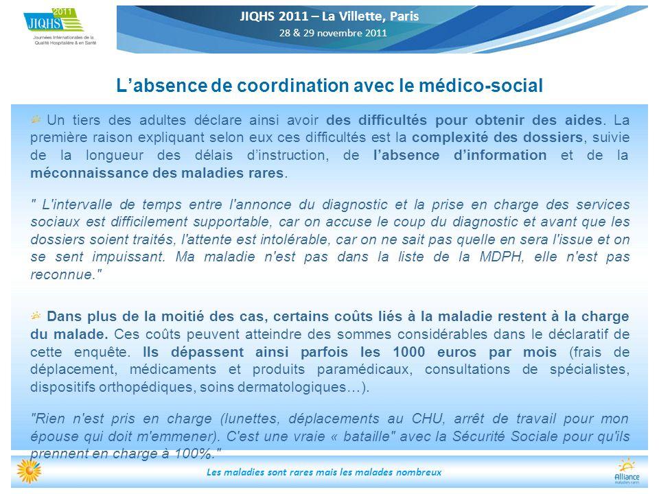 JIQHS 2011 – La Villette, Paris 28 & 29 novembre 2011 Les maladies sont rares mais les malades nombreux Labsence de coordination avec le médico-social