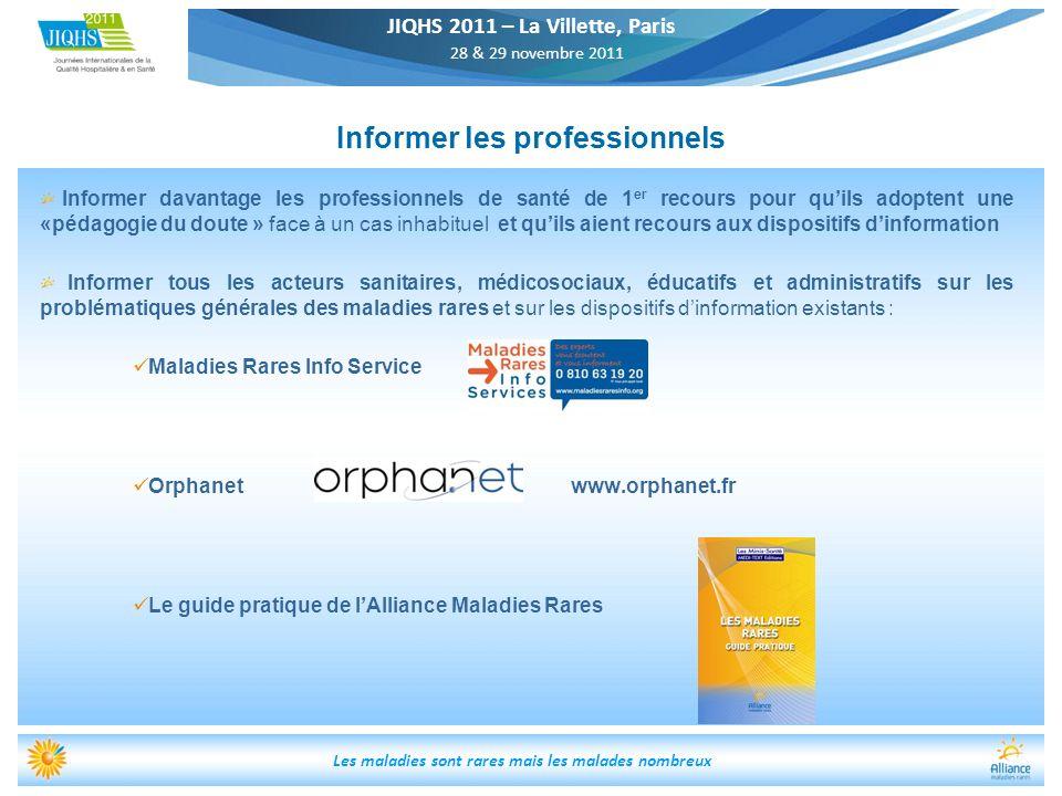 JIQHS 2011 – La Villette, Paris 28 & 29 novembre 2011 Les maladies sont rares mais les malades nombreux Informer les professionnels Informer davantage