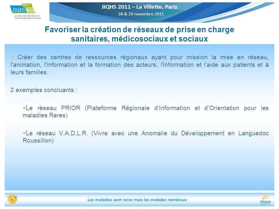 JIQHS 2011 – La Villette, Paris 28 & 29 novembre 2011 Les maladies sont rares mais les malades nombreux Favoriser la création de réseaux de prise en c