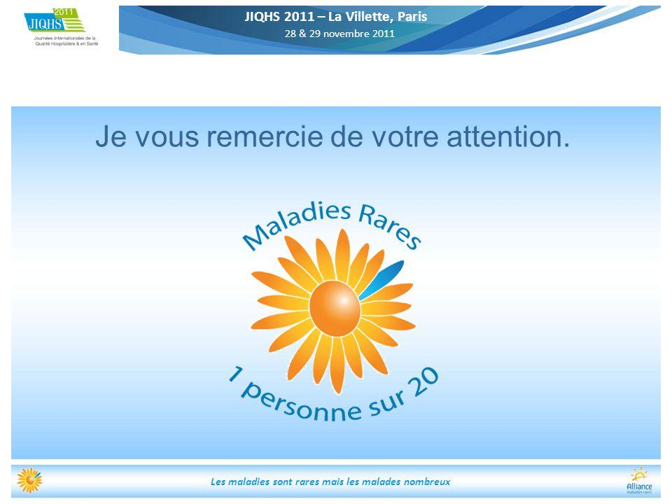 JIQHS 2011 – La Villette, Paris 28 & 29 novembre 2011 Les maladies sont rares mais les malades nombreux Je vous remercie de votre attention.