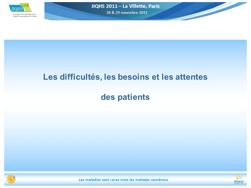JIQHS 2011 – La Villette, Paris 28 & 29 novembre 2011 Les maladies sont rares mais les malades nombreux Les difficultés, les besoins et les attentes d