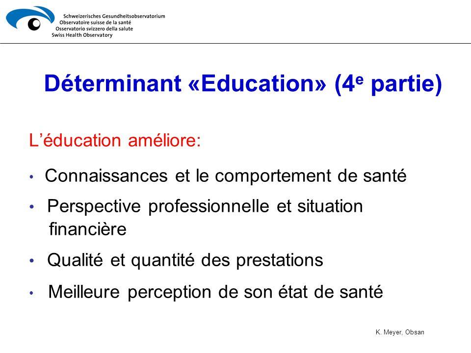 Déterminant «Education» (4 e partie) Léducation améliore: Connaissances et le comportement de santé Perspective professionnelle et situation financière Qualité et quantité des prestations Meilleure perception de son état de santé K.