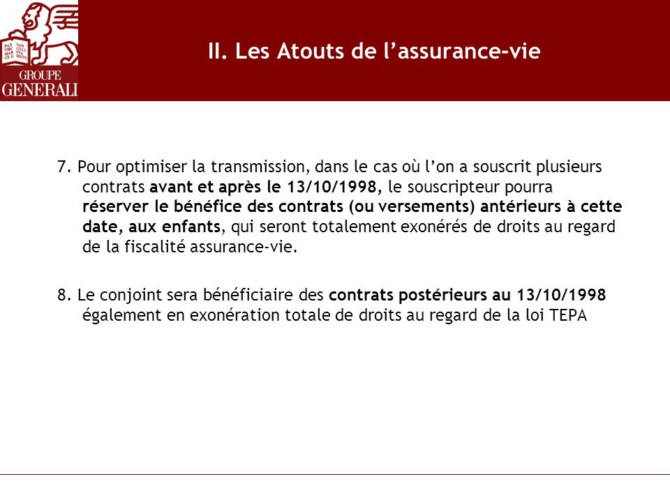 II. Les Atouts de lassurance-vie 7. Pour optimiser la transmission, dans le cas où lon a souscrit plusieurs contrats avant et après le 13/10/1998, le