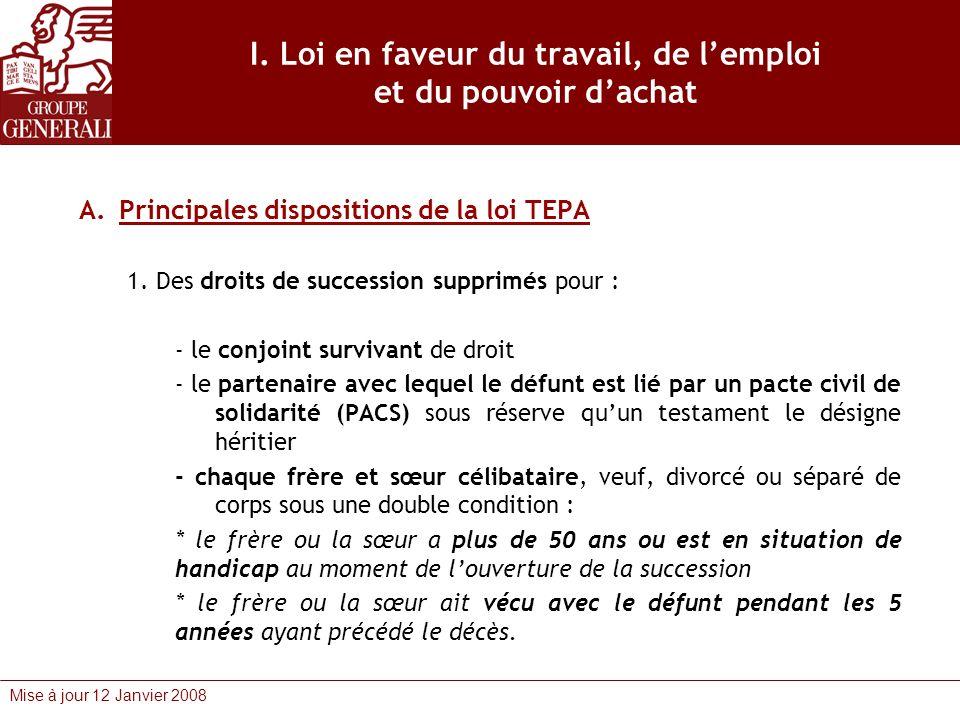 Mise à jour 12 Janvier 2008 I. Loi en faveur du travail, de lemploi et du pouvoir dachat A.Principales dispositions de la loi TEPA 1. Des droits de su