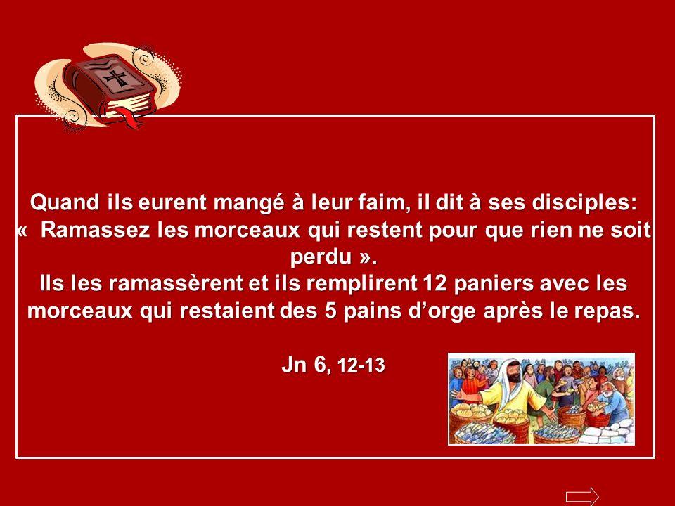 Quand ils eurent mangé à leur faim, il dit à ses disciples: « Ramassez les morceaux qui restent pour que rien ne soit perdu ».