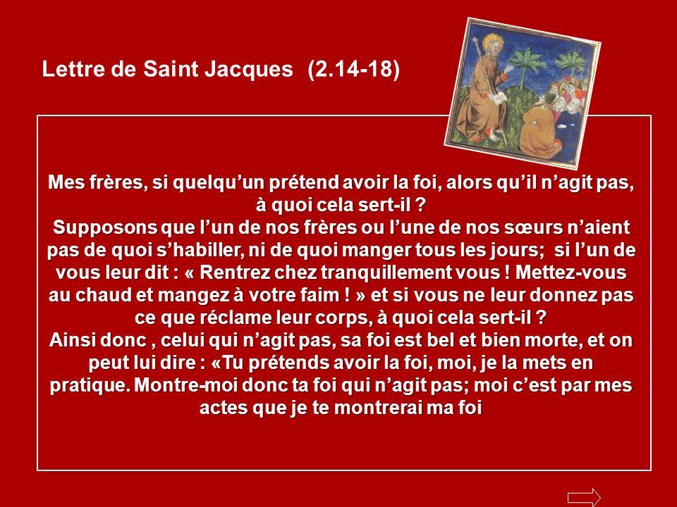 Lettre de Saint Jacques (2.14-18) Mes frères, si quelquun prétend avoir la foi, alors quil nagit pas, à quoi cela sert-il .