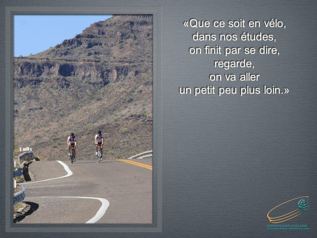 «Que ce soit en vélo, dans nos études, on finit par se dire, regarde, on va aller un petit peu plus loin.» «Que ce soit en vélo, dans nos études, on finit par se dire, regarde, on va aller un petit peu plus loin.»